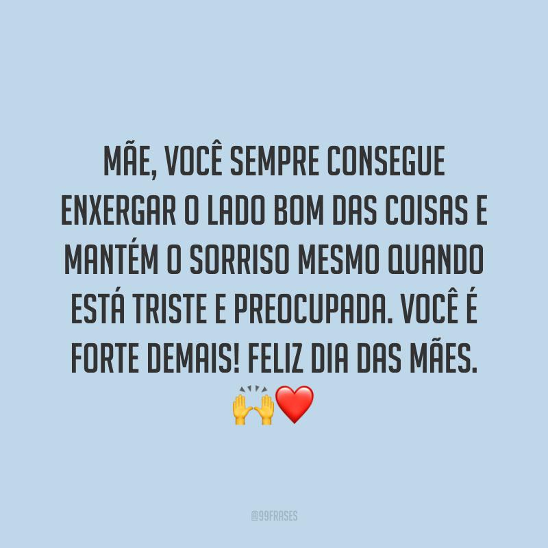Mãe, você sempre consegue enxergar o lado bom das coisas e mantém o sorriso mesmo quando está triste e preocupada. Você é forte demais! Feliz Dia das Mães. ?❤