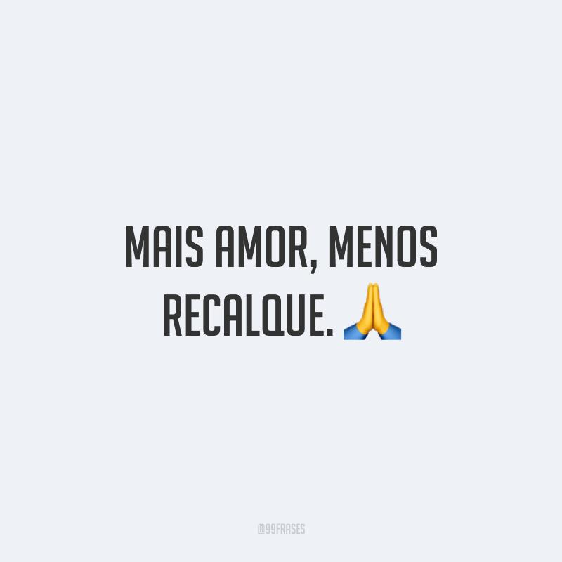 Mais amor, menos recalque. 🙏