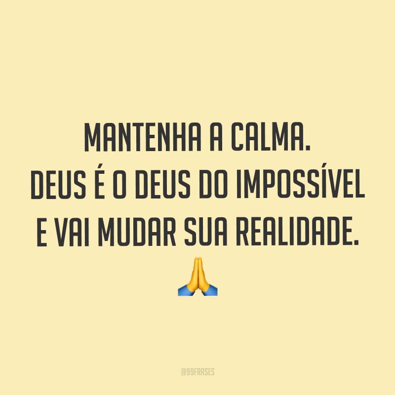 Mantenha a calma. Deus é o Deus do impossível e vai mudar sua realidade. ?