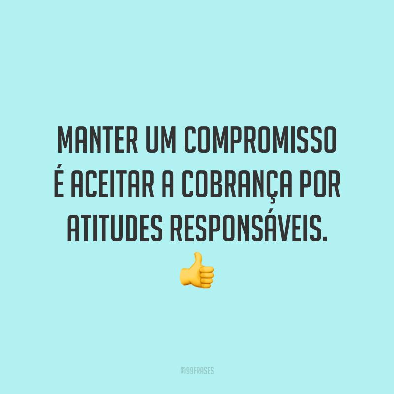 Manter um compromisso é aceitar a cobrança por atitudes responsáveis. 👍