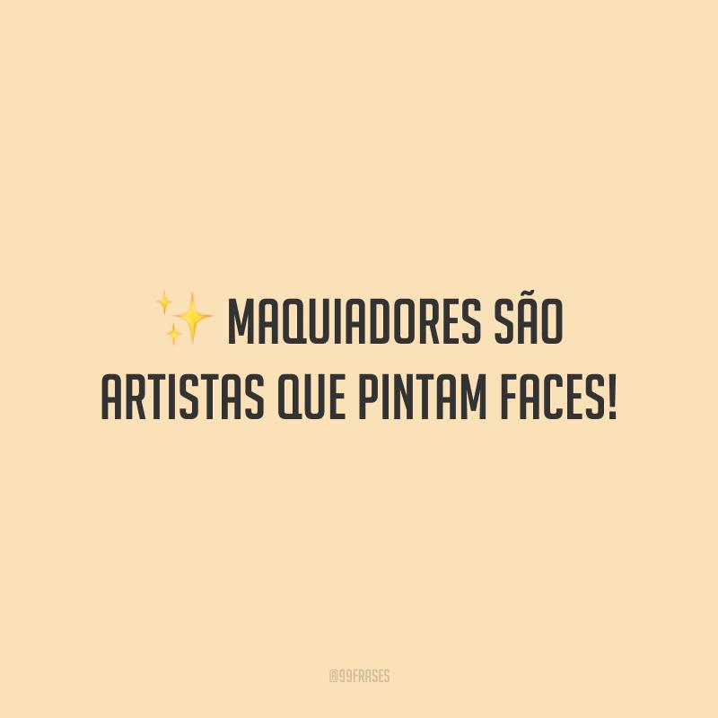 Maquiadores são artistas que pintam faces!