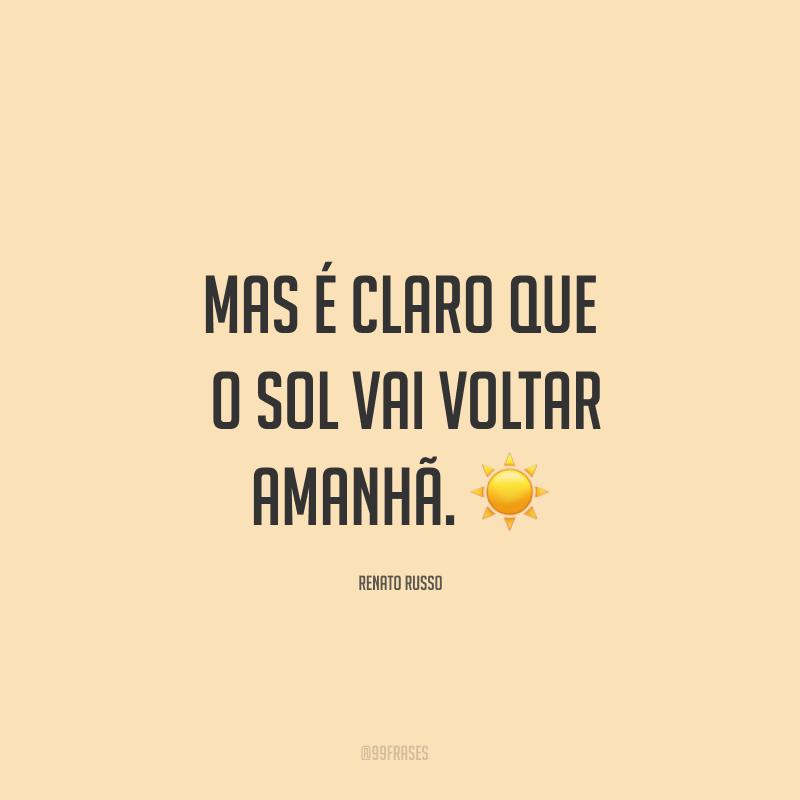 Mas é claro que o sol vai voltar amanhã. ☀