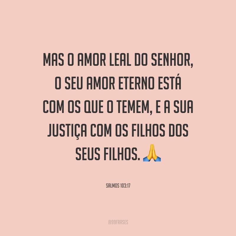 Mas o amor leal do Senhor, o seu amor eterno está com os que o temem, e a sua justiça com os filhos dos seus filhos.