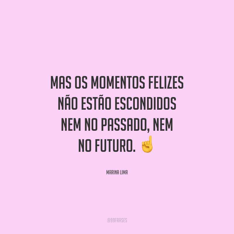 Mas os momentos felizes não estão escondidos nem no passado, nem no futuro.