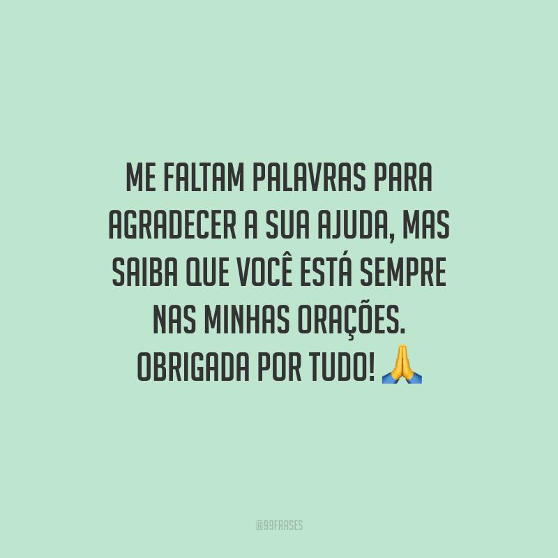 Me faltam palavras para agradecer a sua ajuda, mas saiba que você está sempre nas minhas orações. Obrigada por tudo! 🙏