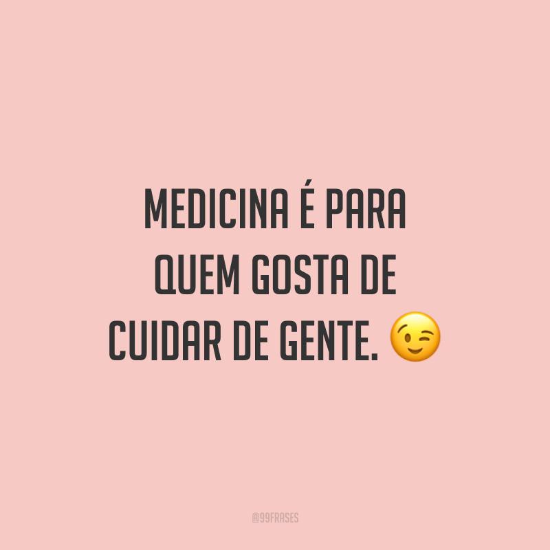 Medicina é para quem gosta de cuidar de gente. 😉