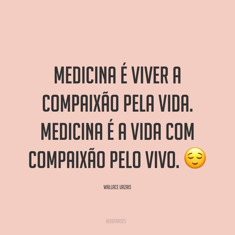 Medicina é viver a compaixão pela vida. Medicina é a vida com compaixão pelo vivo. 😌