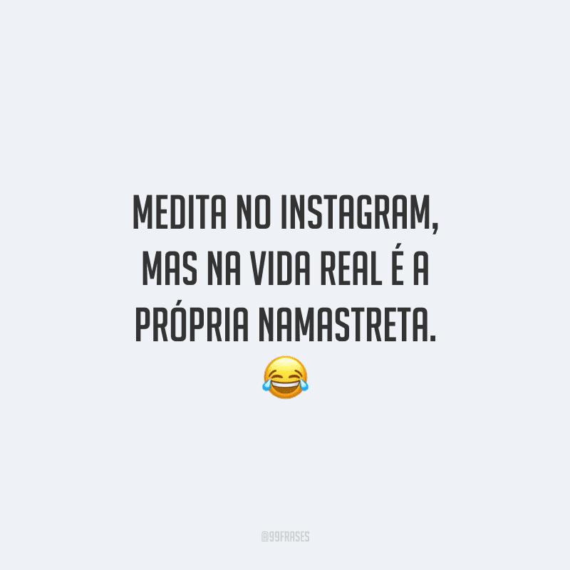 Medita no Instagram, mas na vida real é a própria namastreta. 😂