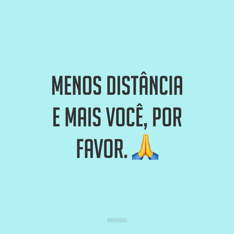 Menos distância e mais você, por favor. 🙏