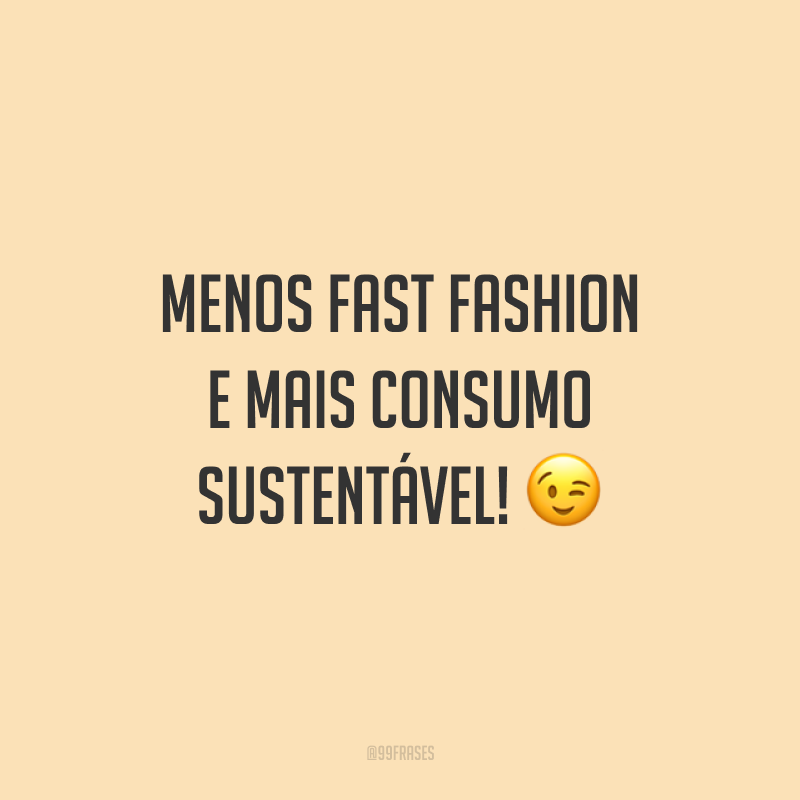 Menos fast fashion e mais consumo sustentável! 😉
