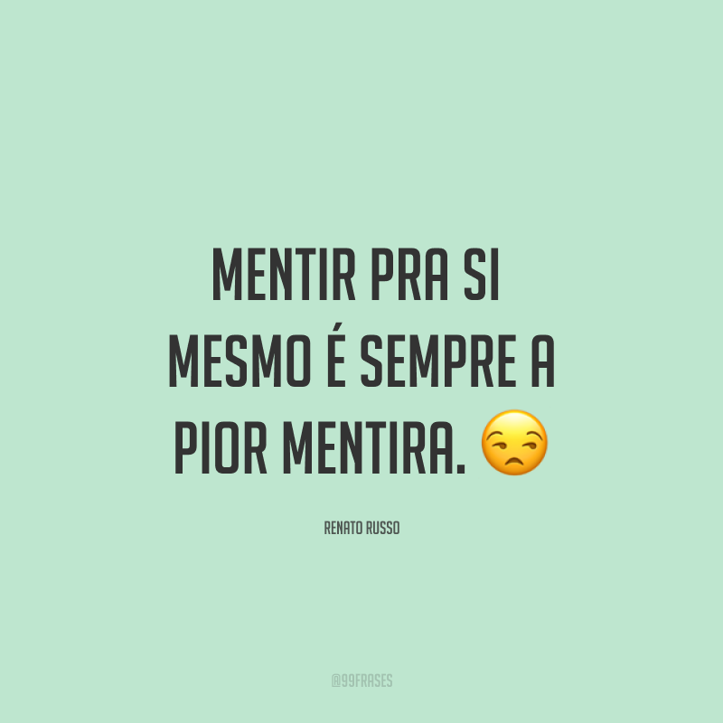 Mentir pra si mesmo é sempre a pior mentira. 😒