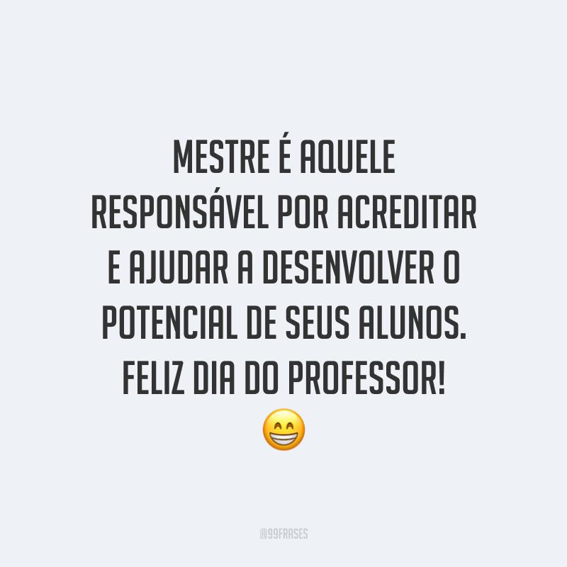 Mestre é aquele responsável por acreditar e ajudar a desenvolver o potencial de seus alunos. Feliz Dia do Professor!
