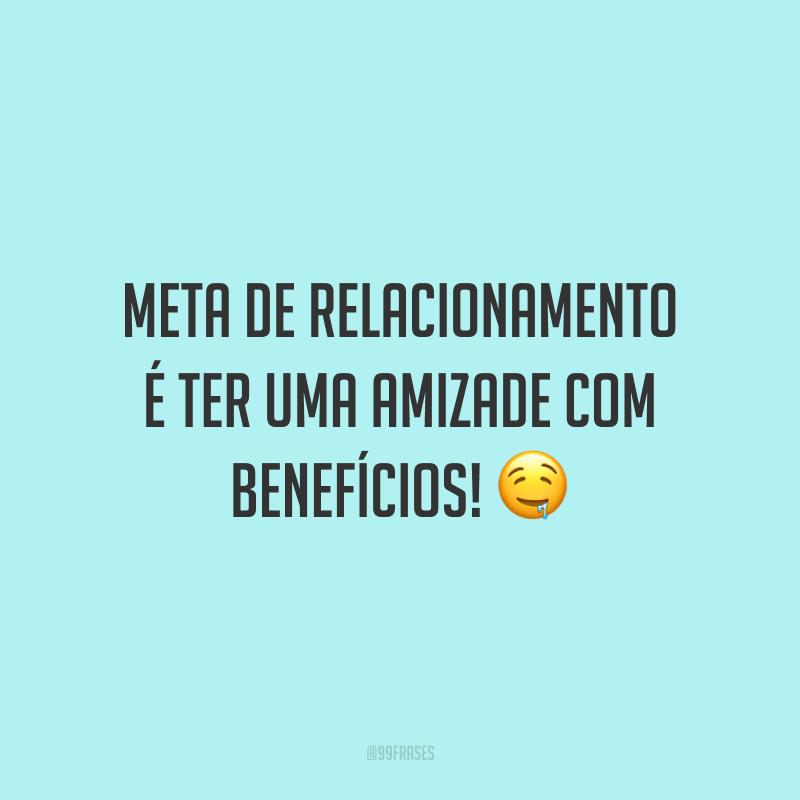 Meta de relacionamento é ter uma amizade com benefícios! 🤤