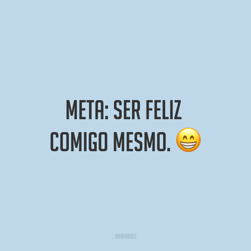 Meta: ser feliz comigo mesmo. ?