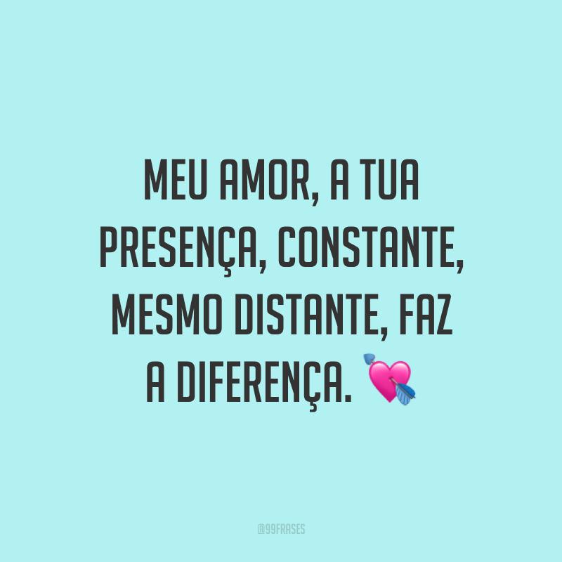 Meu amor, a tua presença, constante, mesmo distante, faz a diferença. 💘