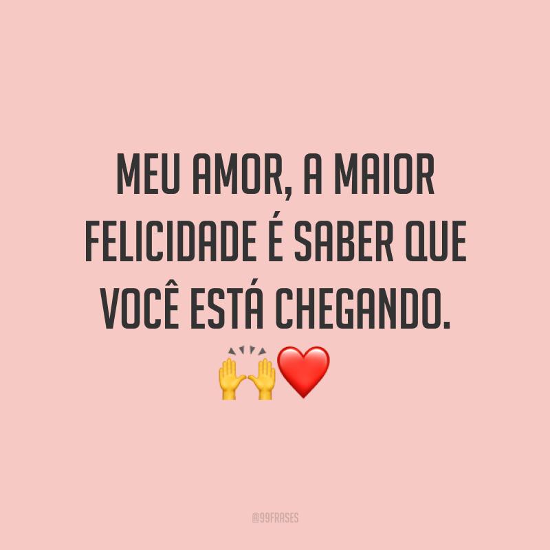 Meu amor, a maior felicidade é saber que você está chegando. 🙌❤️