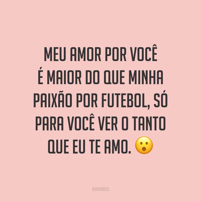 Meu amor por você é maior do que minha paixão por futebol, só para você ver o tanto que eu te amo. 😮