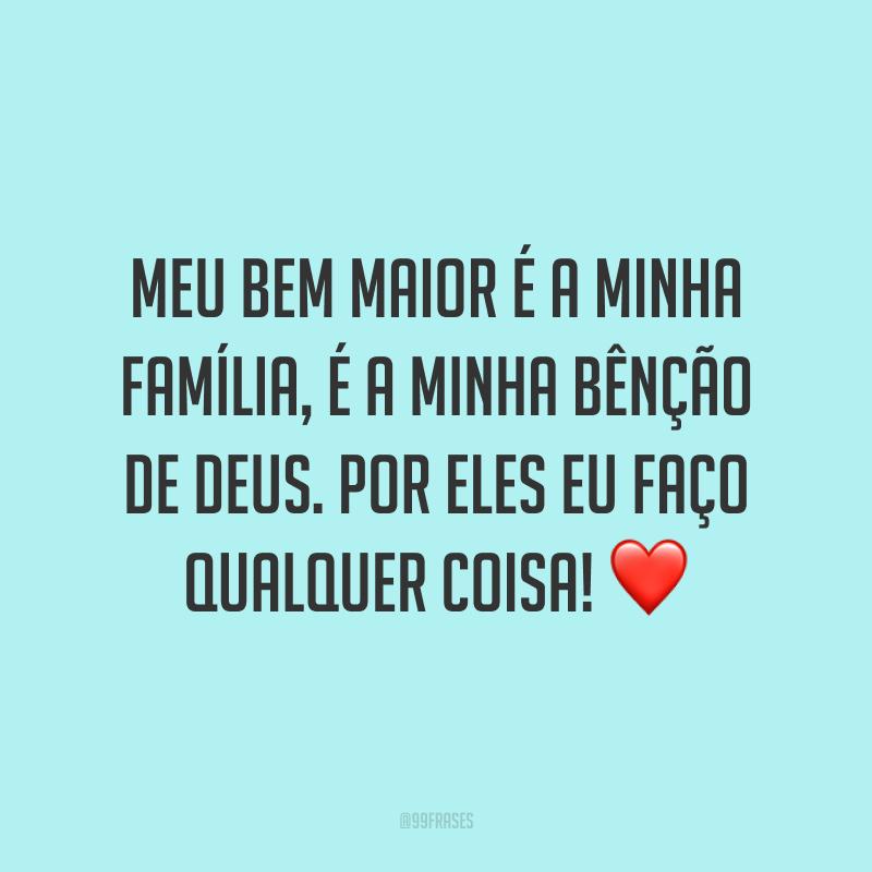 Meu bem maior é a minha família, é a minha bênção de Deus. Por eles eu faço qualquer coisa! ❤