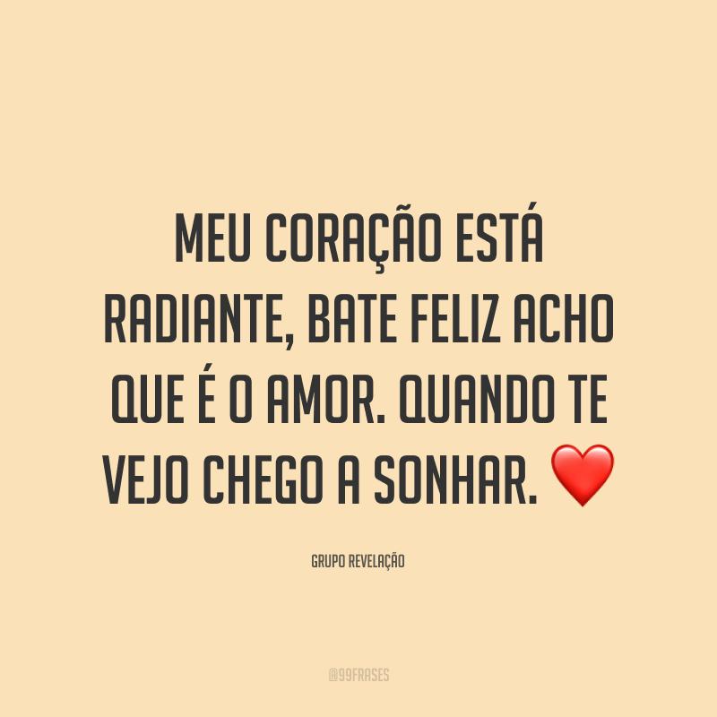 Meu coração está radiante, bate feliz acho que é o amor. Quando te vejo chego a sonhar. ❤