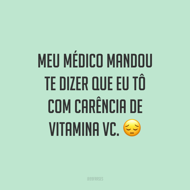 Meu médico mandou te dizer que eu tô com carência de vitamina VC. 😔