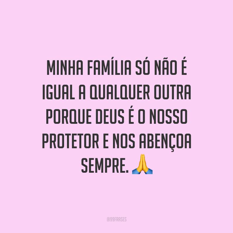 Minha família só não é igual a qualquer outra porque Deus é o nosso protetor e nos abençoa sempre. ?
