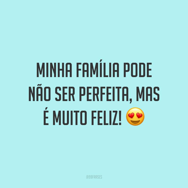 Minha família pode não ser perfeita, mas é muito feliz! 😍