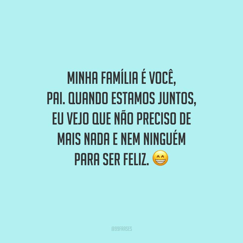 Minha família é você, pai. Quando estamos juntos, eu vejo que não preciso de mais nada e nem ninguém para ser feliz.