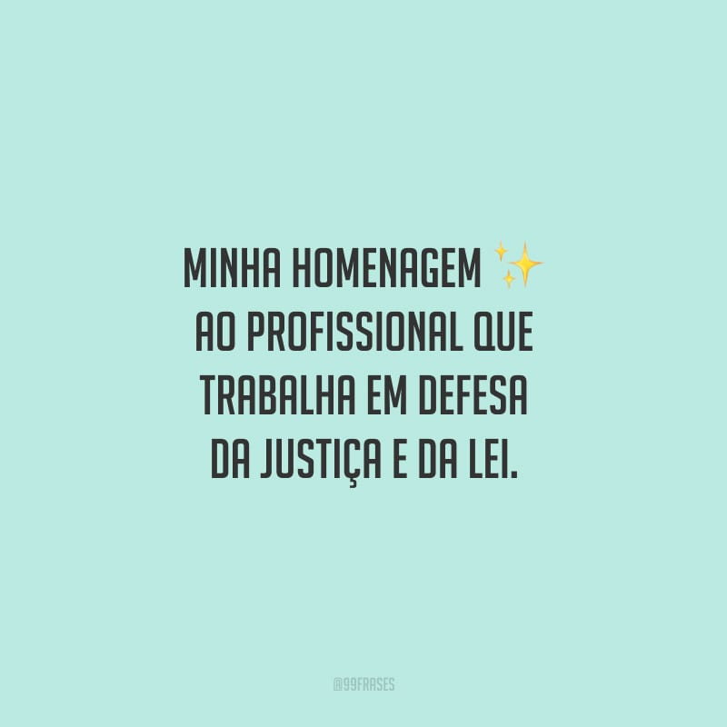 Minha homenagem ao profissional que trabalha em defesa da Justiça e da Lei.