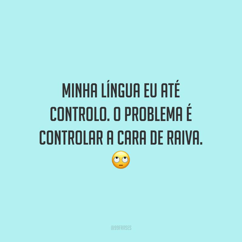 Minha língua eu até controlo. O problema é controlar a cara de raiva. 🙄