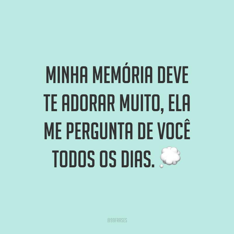 Minha memória deve te adorar muito, ela me pergunta de você todos os dias. 💭