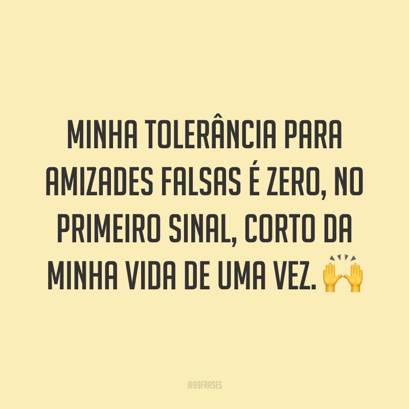 Minha tolerância para amizades falsas é zero, no primeiro sinal, corto da minha vida de uma vez. 🙌
