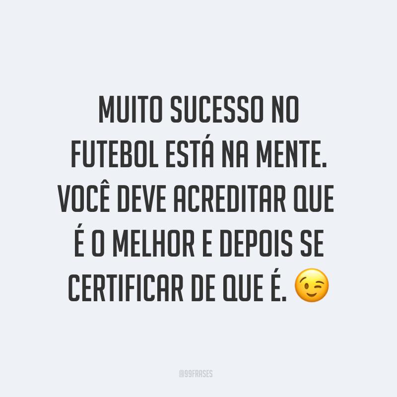 Muito sucesso no futebol está na mente. Você deve acreditar que é o melhor e depois se certificar de que é. ?