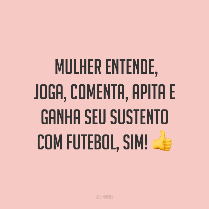 Mulher entende, joga, comenta, apita e ganha seu sustento com futebol, sim! 👍