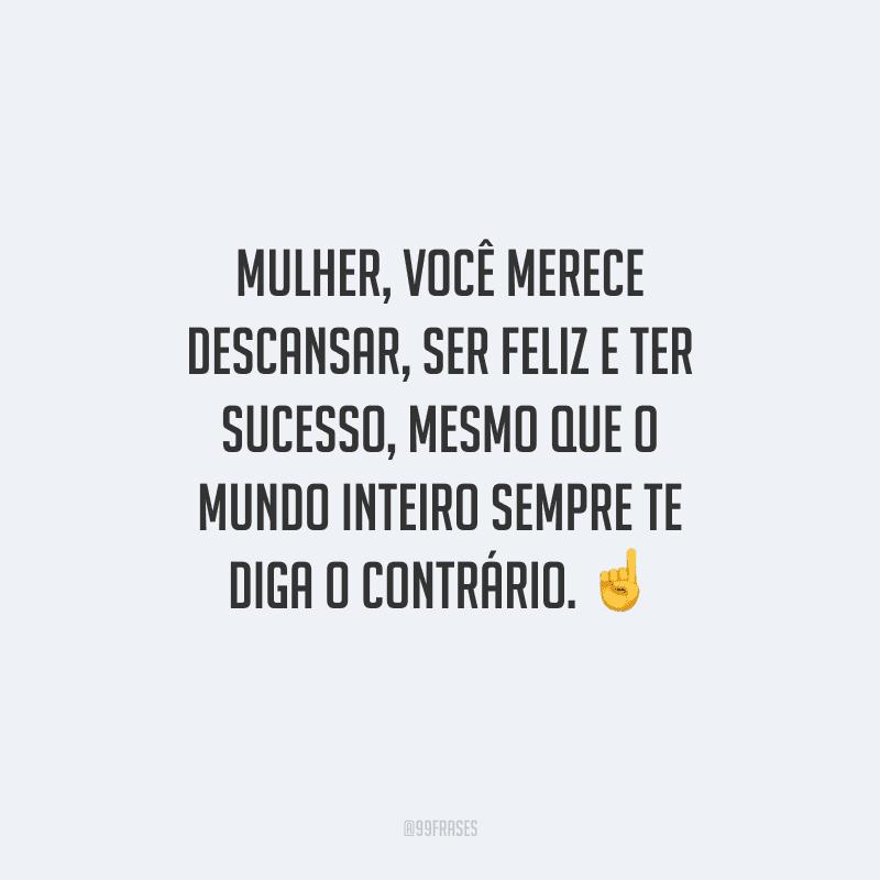 Mulher, você merece descansar, ser feliz e ter sucesso, mesmo que o mundo inteiro sempre te diga o contrário. ☝️