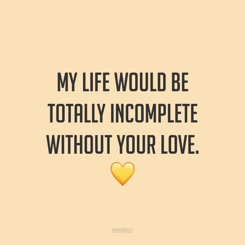 My life would be totally incomplete without your love. ? (Minha vida seria totalmente incompleta sem o seu amor.)
