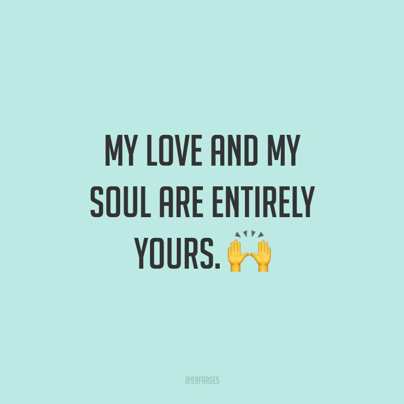 My love and my soul are entirely yours. ? (Meu amor e minha alma são inteiramente seus.)