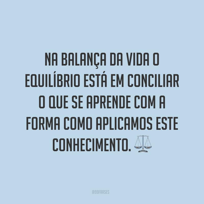 Na balança da vida o equilíbrio está em conciliar o que se aprende com a forma como aplicamos este conhecimento. ⚖