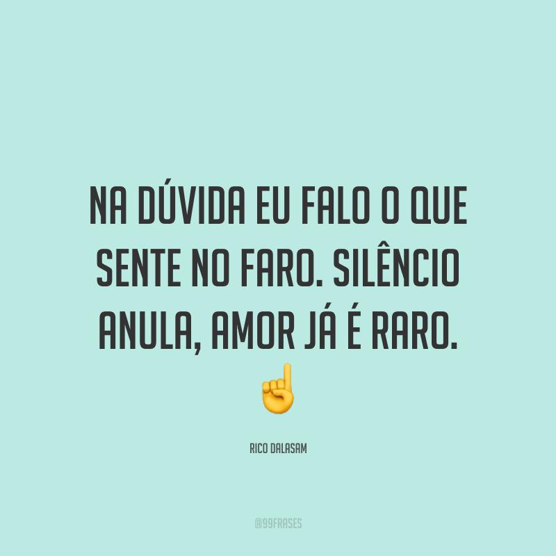 Na dúvida eu falo o que sente no faro. Silêncio anula, amor já é raro. ☝
