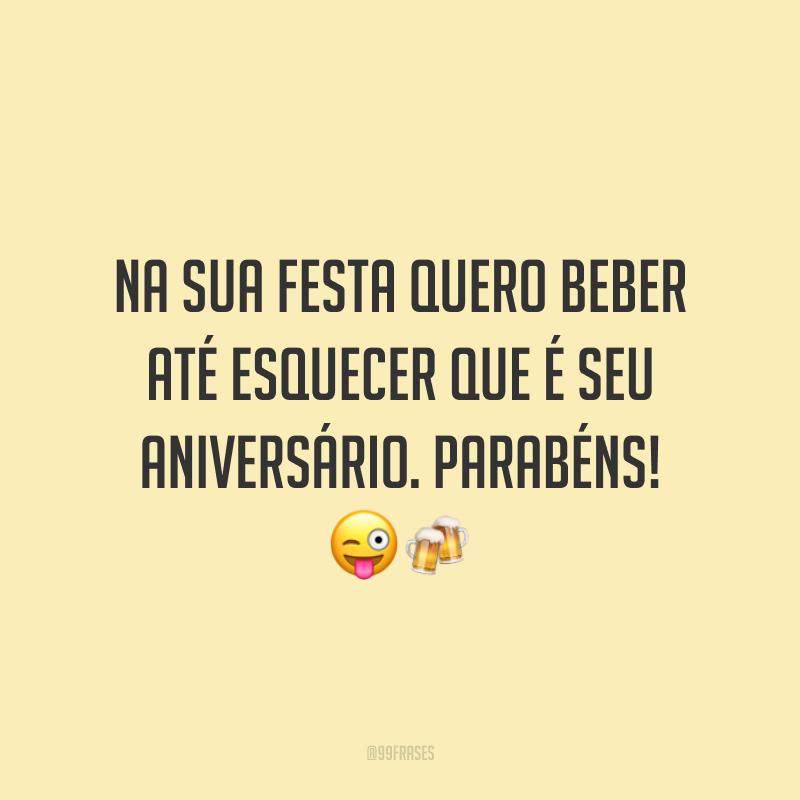 Na sua festa quero beber até esquecer que é seu aniversário. Parabéns! 😜🍻