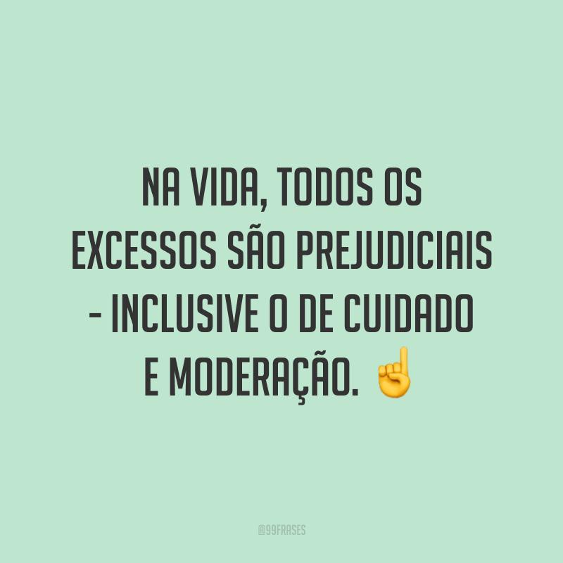 Na vida, todos os excessos são prejudiciais - inclusive o de cuidado e moderação. ☝