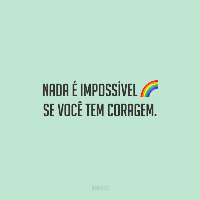 Nada é impossível se você tem coragem.