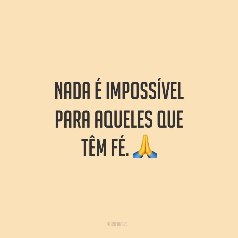 Nada é impossível para aqueles que têm fé. ?
