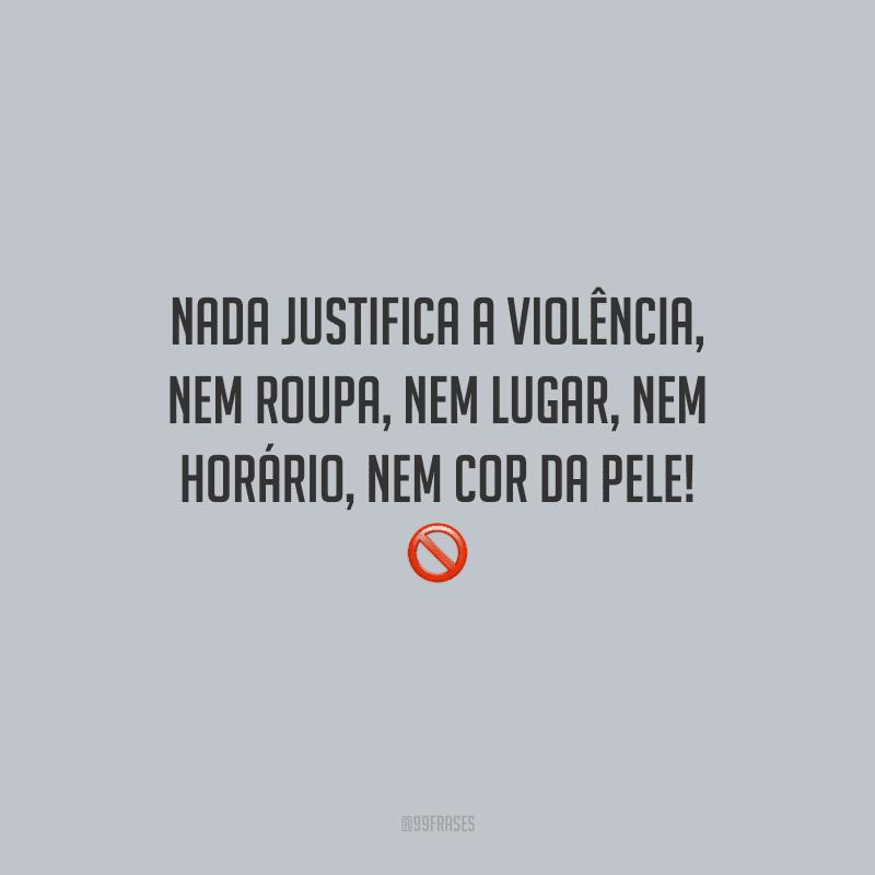 Nada justifica a violência, nem roupa, nem lugar, nem horário, nem cor da pele!