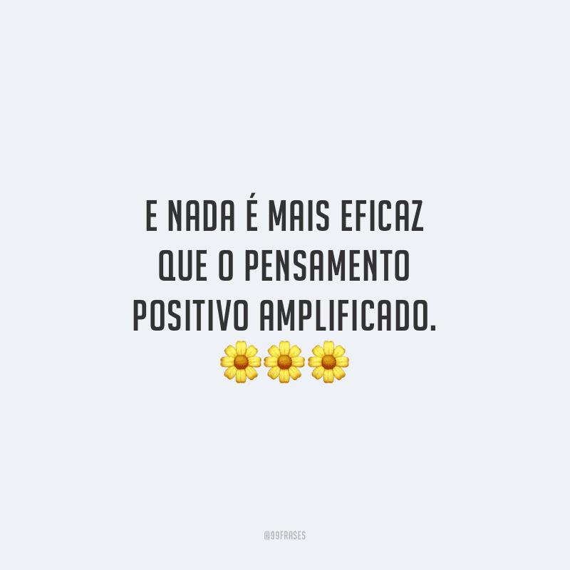 E nada é mais eficaz que o pensamento positivo amplificado.