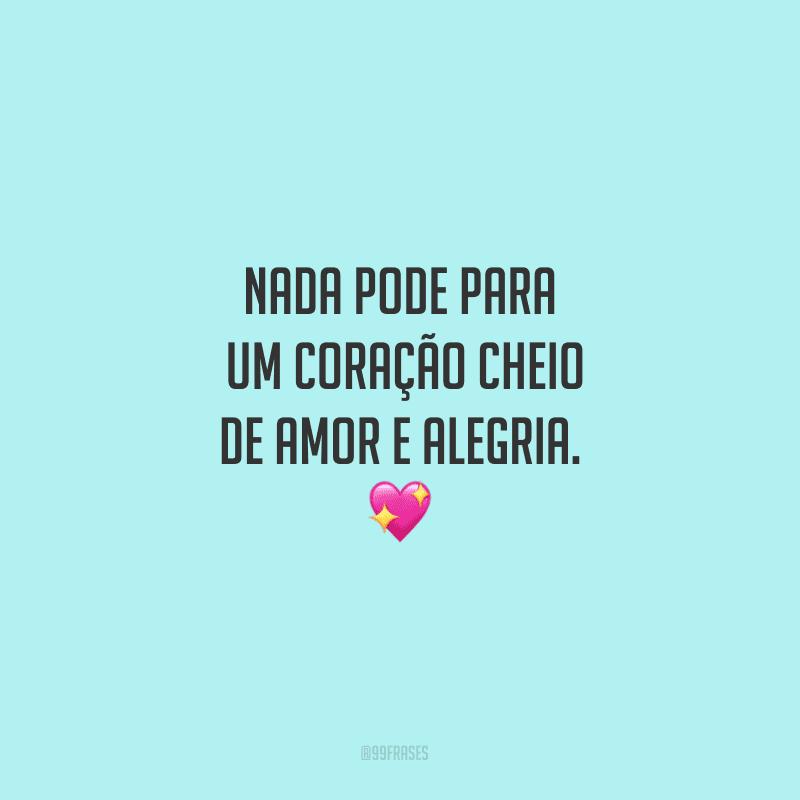 Nada pode parar um coração cheio de amor e alegria.