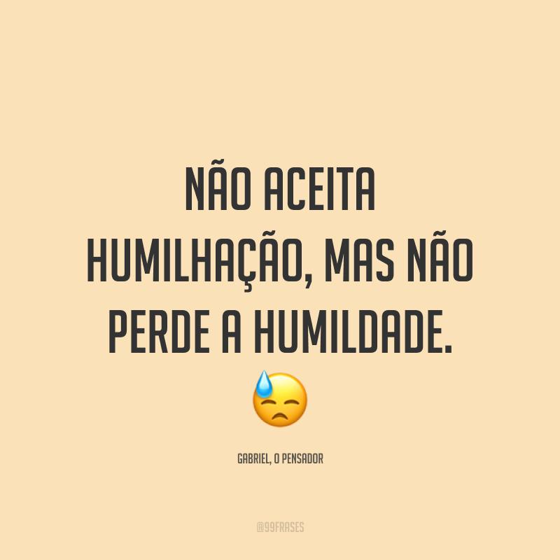 Não aceita humilhação, mas não perde a humildade. 😓
