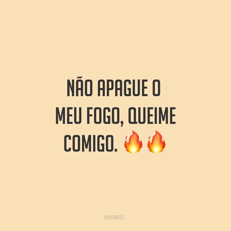 Não apague o meu fogo, queime comigo. ??
