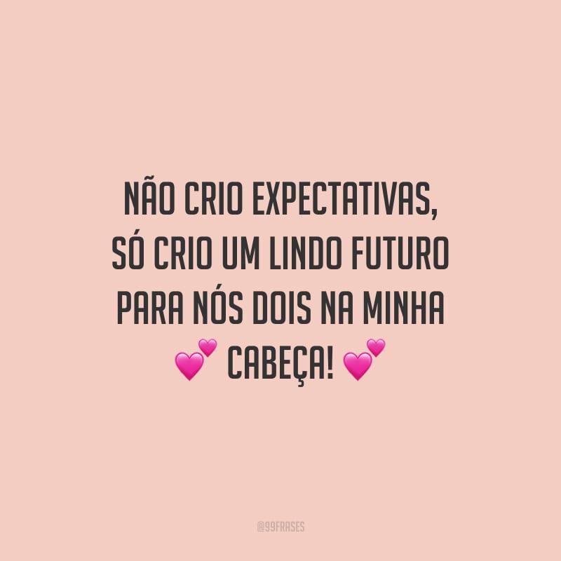 Não crio expectativas, só crio um lindo futuro para nós dois na minha cabeça!
