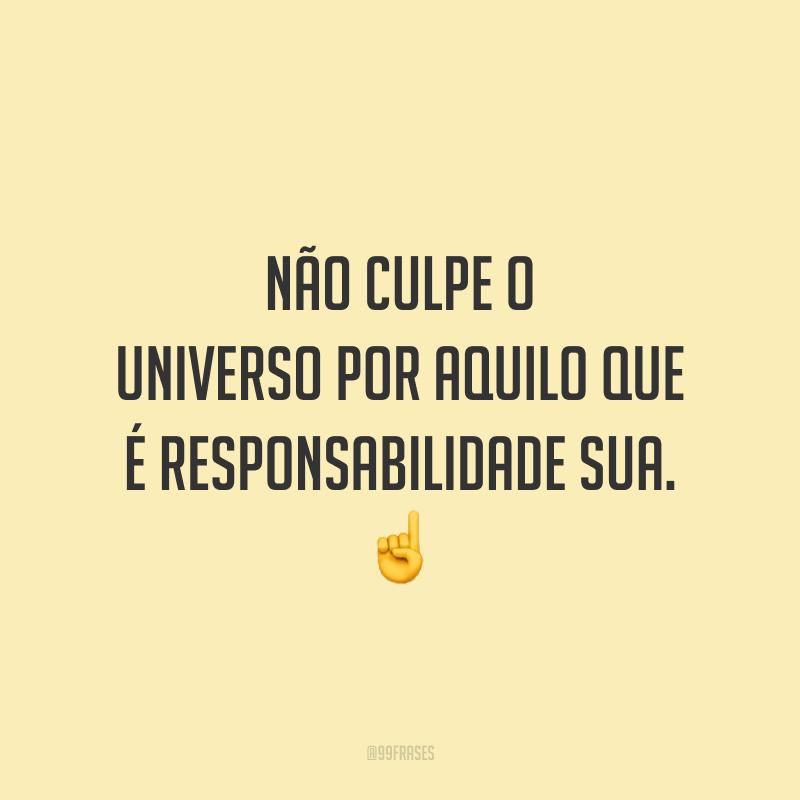 Não culpe o universo por aquilo que é responsabilidade sua.