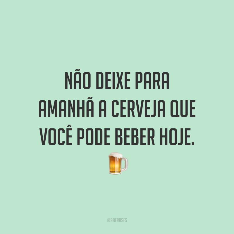 Não deixe para amanhã a cerveja que você pode beber hoje. 🍺